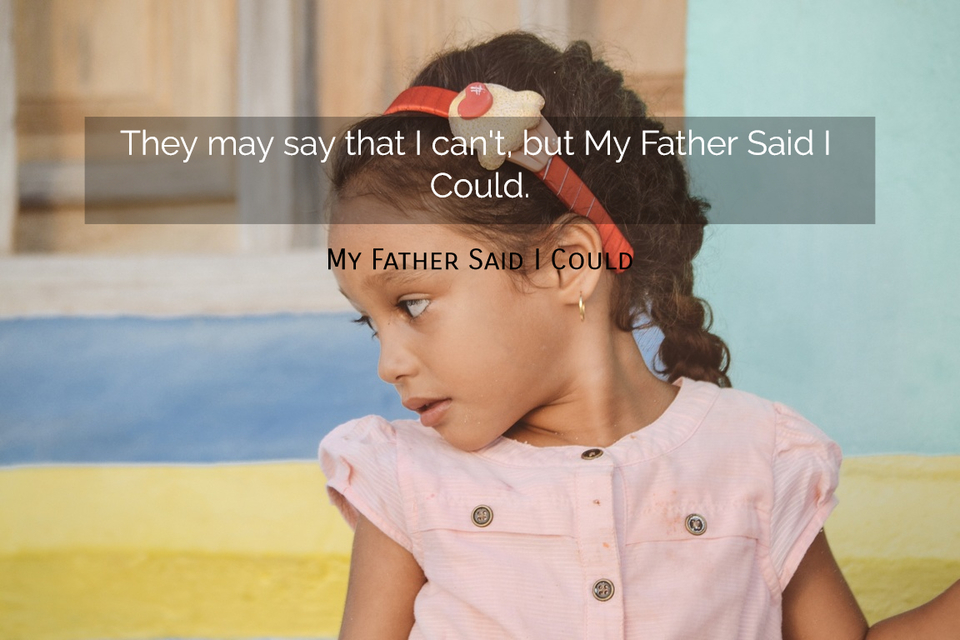 1562166336594-they-may-say-that-i-cant-but-my-father-said-i-could.jpg
