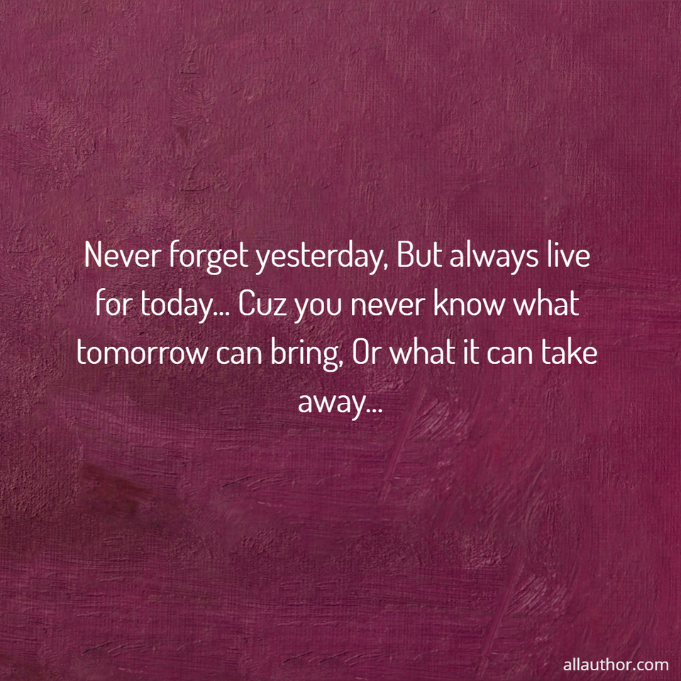 1579888946178-never-forget-yesterday-but-always-live-for-today-cuz-you-never-know-what-tomorrow-can.jpg