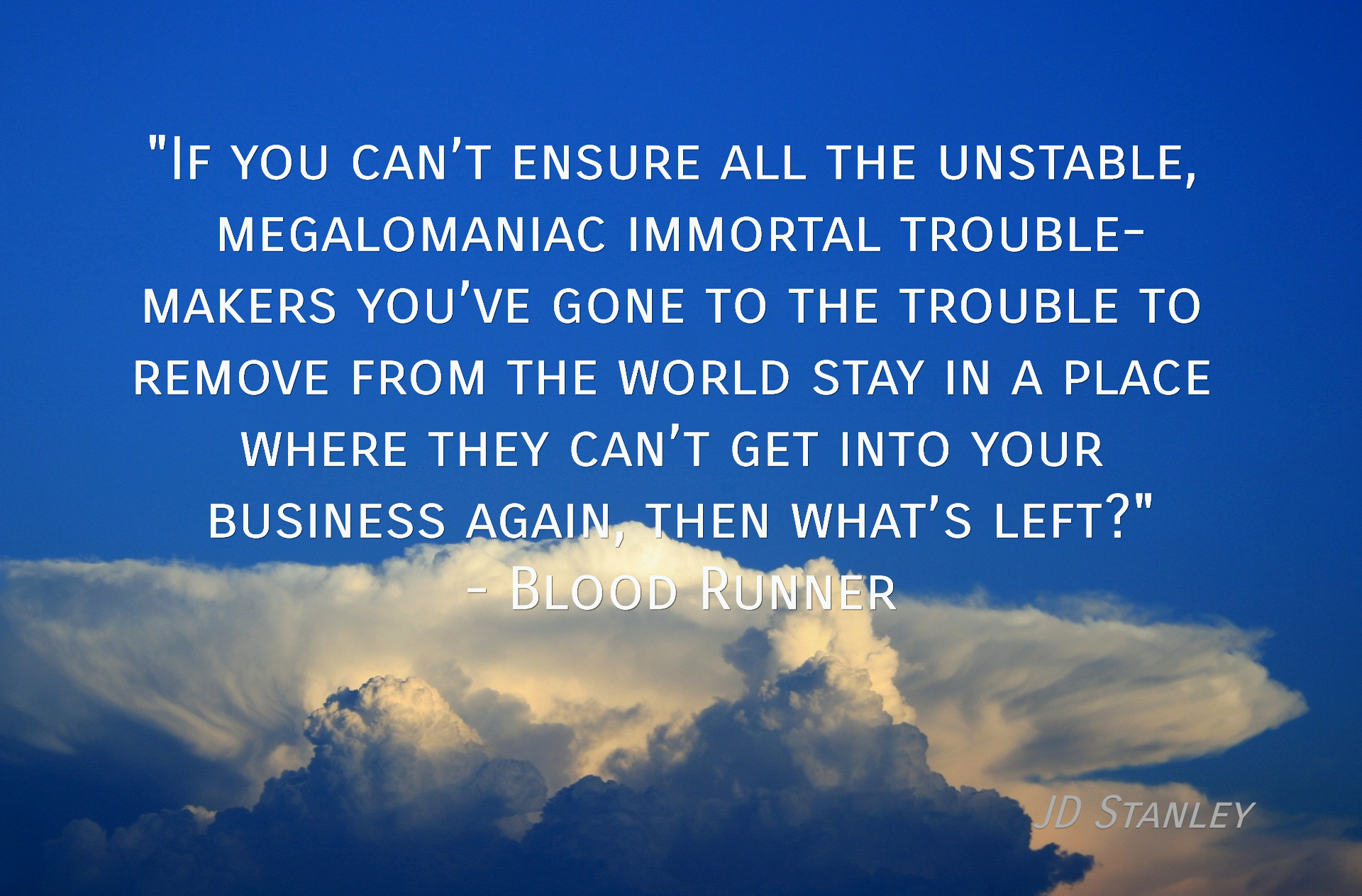 if you cant ensure all the unstable megalomaniac immortal trouble makers youve...