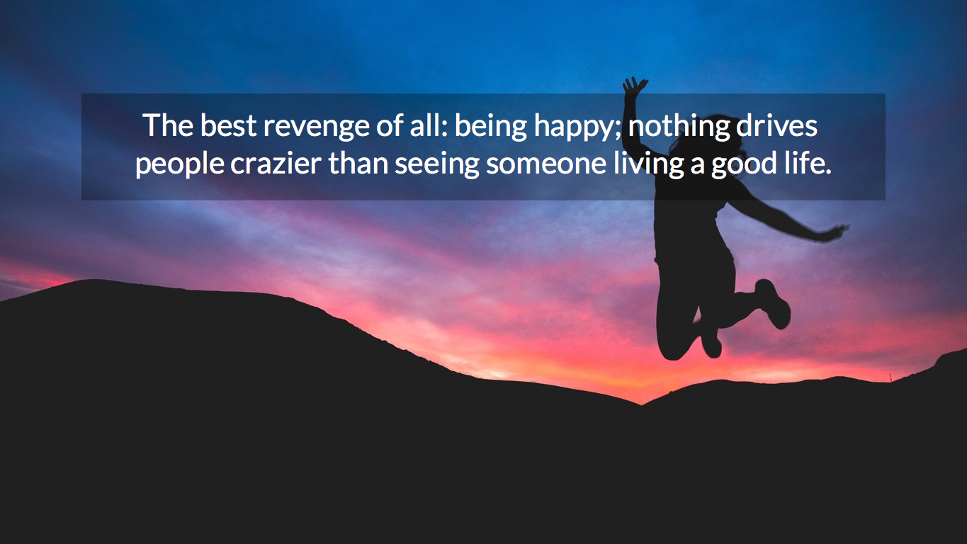 Quotes About Being Happy The Best Revenge Of All Being Happy Nothingpicture Quotes 3095