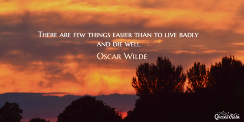 there are few things easier than to live badly and die well...