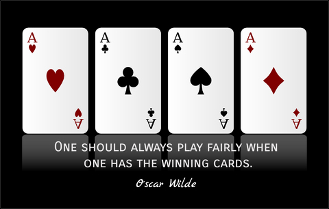one should always play fairly when one has the winning cards...