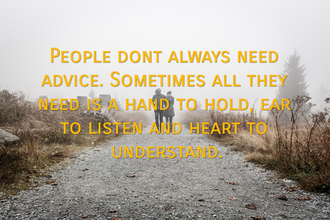 people dont always need advice sometimes all they need is a hand to hold ear to listen...