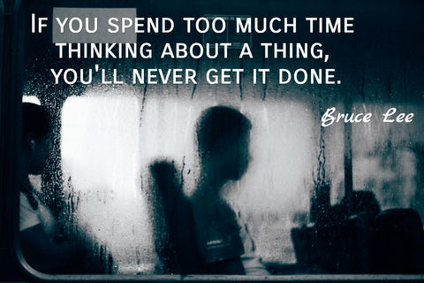 if you spend too much time thinking about a thing youll never get it done...