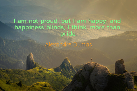 i am not proud but i am happy and happiness blinds i think more than pride...