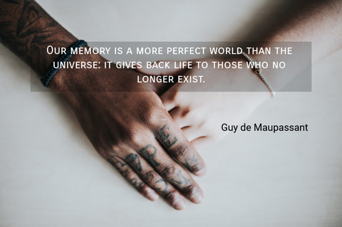 our memory is a more perfect world than the universe it gives back life to those who no...