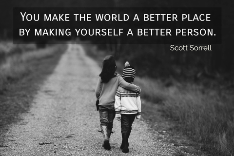 you make the world a better place by making yourself a better person...