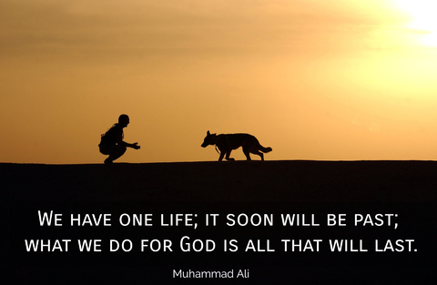 we have one life it soon will be past what we do for god is all that will last...