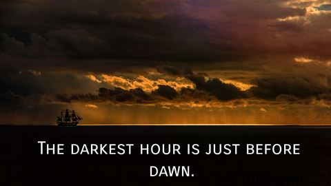 the darkest hour is just before dawn...