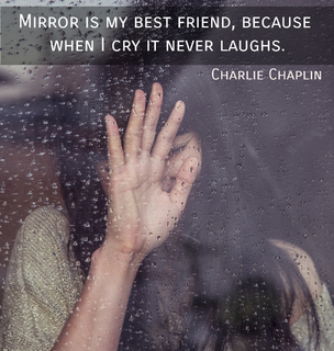 mirror is my best friend because when i cry it never laughs...