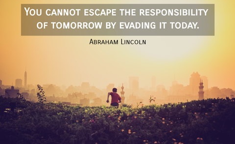you cannot escape the responsibility of tomorrow by evading it today...