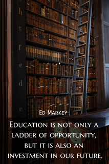 education is not only a ladder of opportunity but it is also an investment in our future...