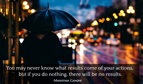 you may never know what results come of your actions but if you do nothing there will...