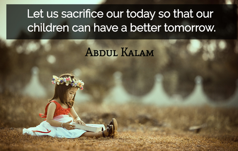 let us sacrifice our today so that our children can have a better tomorrow...