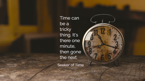 time can be a tricky thing its there one minute then gone the next...