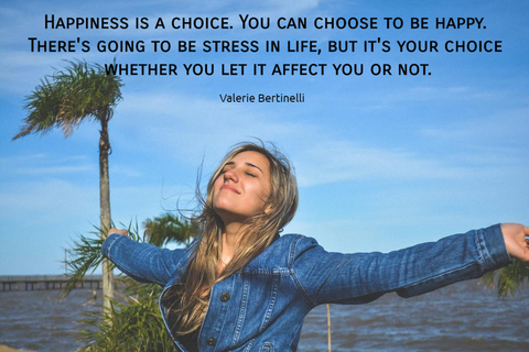 happiness is a choice you can choose to be happy theres going to be stress in life...