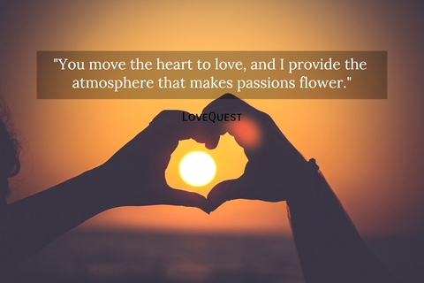 you move the heart to love and i provide the atmosphere that makes passions flower...