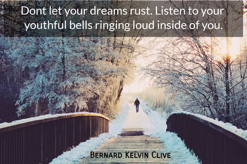 dont let your dreams rust listen to your youthful bells ringing loud inside of you...