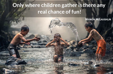 only where children gather is there any real chance of fun...