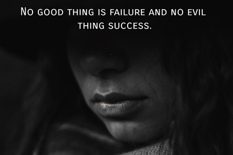 no good thing is failure and no evil thing success...