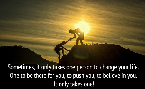 sometimes it only takes one person to change your life one to be there for you to push...