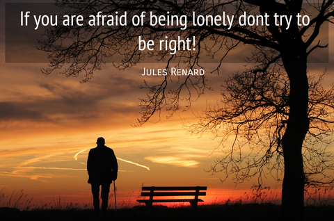 if you are afraid of being lonely dont try to be right...