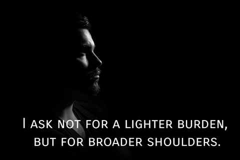 i ask not for a lighter burden but for broader shoulders...