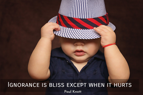 ignorance is bliss except when it hurts...
