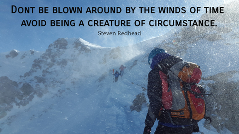 dont be blown around by the winds of time avoid being a creature of circumstance...