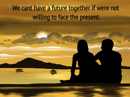 we cant have a future together if were not willing to face the present...