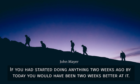 if you had started doing anything two weeks ago by today you would have been two weeks...