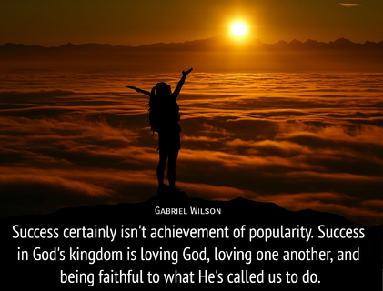 success certainly isnt achievement of popularity success in gods kingdom is loving god...