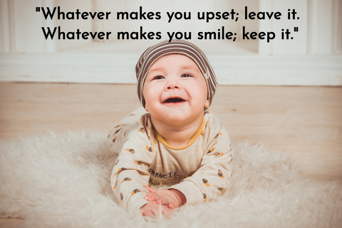 what ever makes you upset leave it what ever makes you smile keep it...