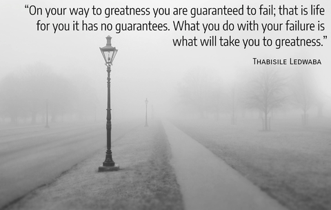 on your way to greatness you are guaranteed to fail that is life for you it has no...