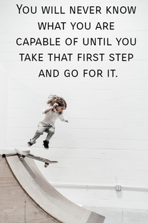 you will never know what you are capable of until you take that first step and go for it...