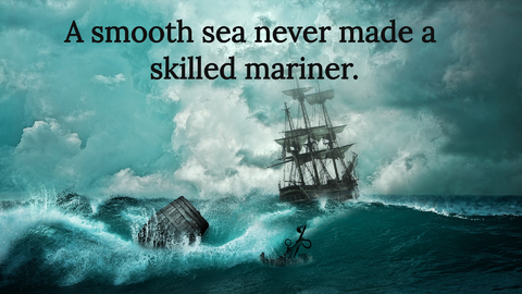 a smooth sea never made a skilled mariner...