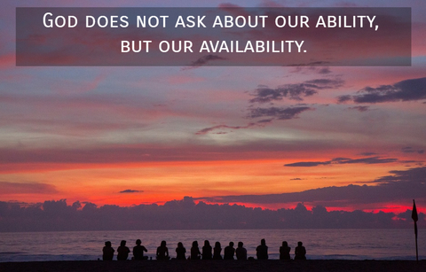 god does not ask about our ability but our availability...