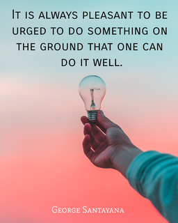 it is always pleasant to be urged to do something on the ground that one can do it well...