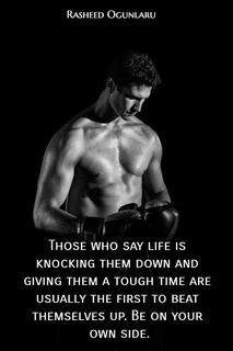 those who say life is knocking them down and giving them a tough time are usually the...