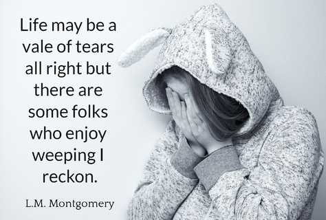 life may be a vale of tears all right but there are some folks who enjoy weeping i reckon...