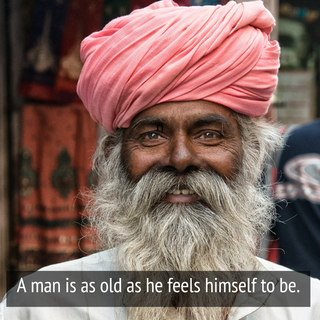 a man is as old as he feels himself to be...