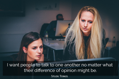 i want people to talk to one another no matter what their difference of opinion might be...
