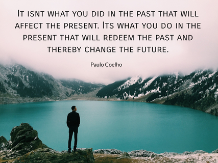 it isnt what you did in the past that will affect the present its what you do in the...