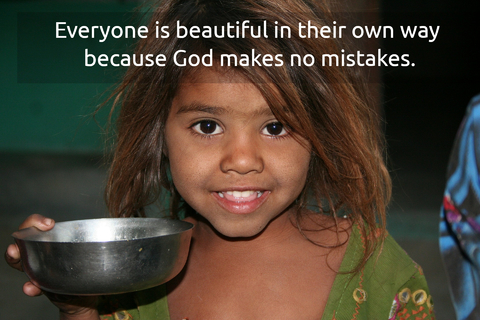 everyone is beautiful in their own way because god makes no mistakes...