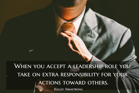 when you accept a leadership role you take on extra responsibility for your actions...