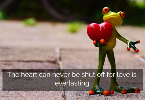 the heart can never be shut off for love is everlasting...