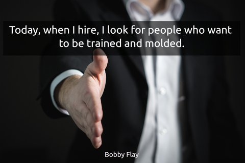 today when i hire i look for people who want to be trained and molded...