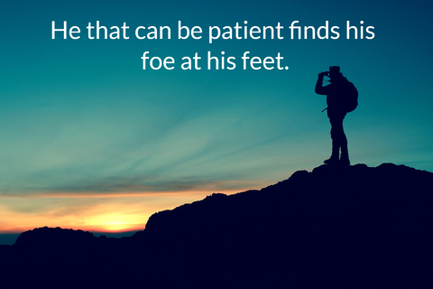 he that can be patient finds his foe at his feet...