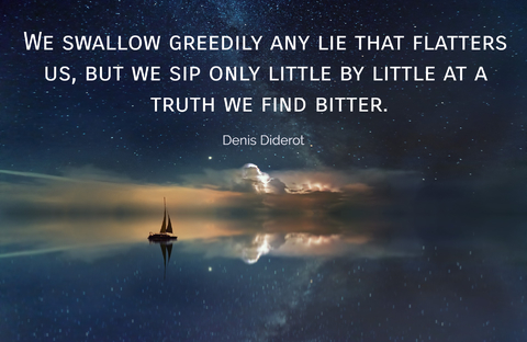 we swallow greedily any lie that flatters us but we sip only little by little at a truth...