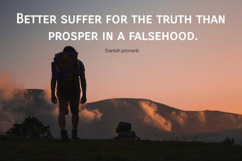 better suffer for the truth than prosper in a falsehood...
